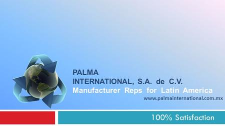 100% Satisfaction PALMA INTERNATIONAL, S.A. de C.V. Manufacturer Reps for Latin America www.palmainternational.com.mx.