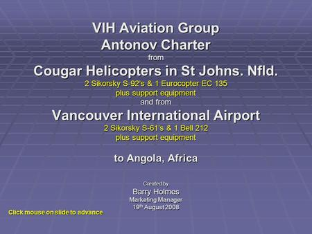 VIH Aviation Group Antonov Charter from Cougar Helicopters in St Johns. Nfld. 2 Sikorsky S-92s & 1 Eurocopter EC 135 plus support equipment and from Vancouver.