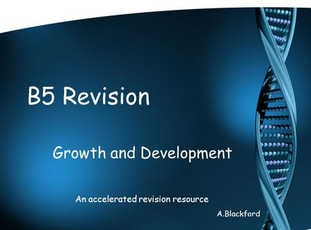 B5 Revision Growth and Development An accelerated revision resource A.Blackford.