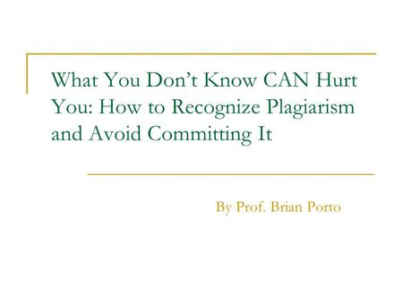 What You Dont Know CAN Hurt You: How to Recognize Plagiarism and Avoid Committing It By Prof. Brian Porto.