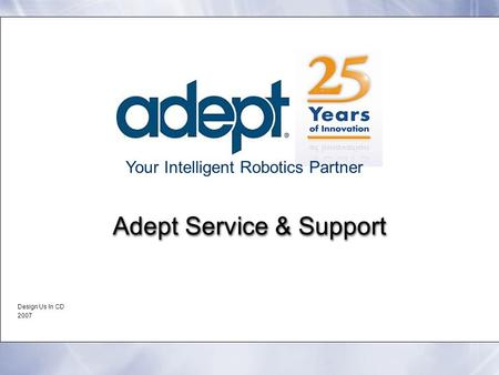 Your Intelligent Robotics Partner Adept Service & Support Design Us In CD 2007 Design Us In CD 2007.