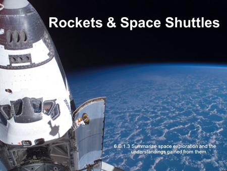 Rockets & Space Shuttles 6.E.1.3 Summarize space exploration and the understandings gained from them.