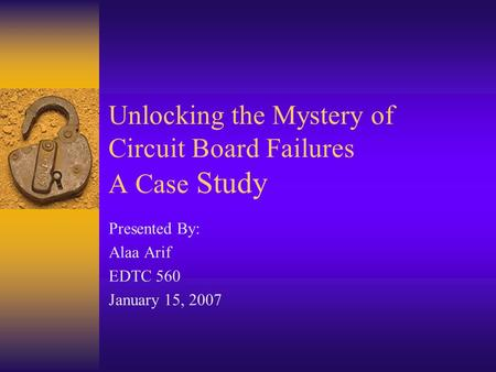 Unlocking the Mystery of Circuit Board Failures A Case Study Presented By: Alaa Arif EDTC 560 January 15, 2007.