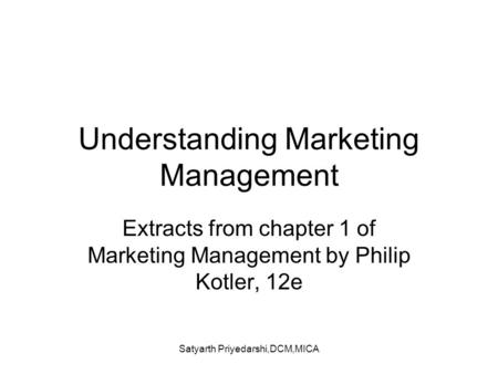 Satyarth Priyedarshi,DCM,MICA Understanding Marketing Management Extracts from chapter 1 of Marketing Management by Philip Kotler, 12e.