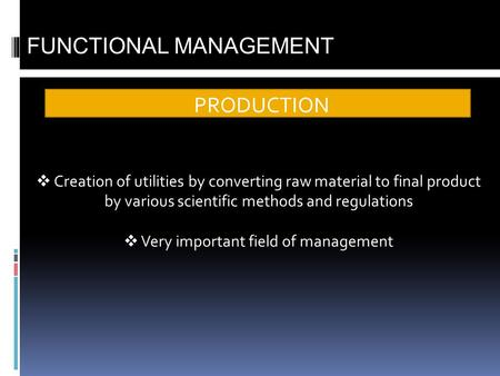 PRODUCTION FUNCTIONAL MANAGEMENT Creation of utilities by converting raw material to final product by various scientific methods and regulations Very important.