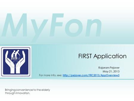 FIRST Application Bringing convenience to the elderly through innovation. Rajaram Pejaver May 21, 2013 For more info, see: