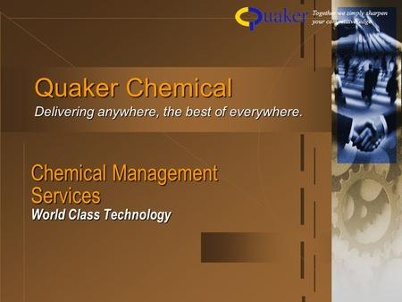 Chemical Management Services World Class Technology Quaker Chemical Delivering anywhere, the best of everywhere. Together we simply sharpen your competitive.