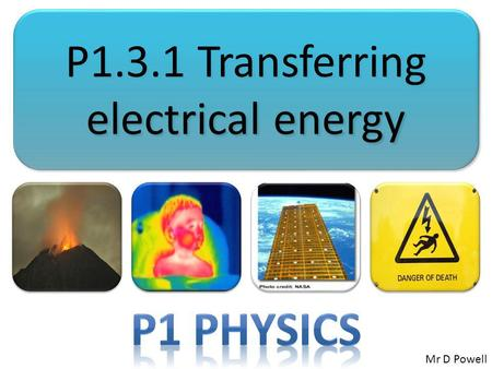 P1.3.1 Transferring electrical energy Mr D Powell.