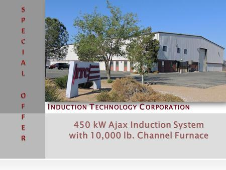 I NDUCTION T ECHNOLOGY C ORPORATION 450 kW Ajax Induction System with 10,000 lb. Channel Furnace.