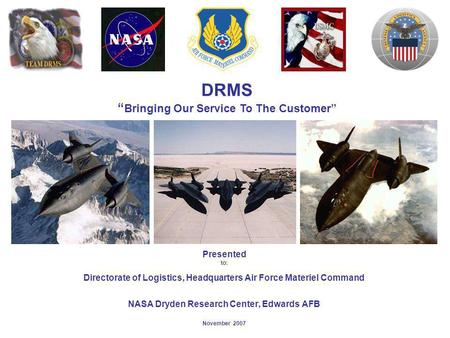 DRMS Bringing Our Service To The Customer Presented to: Directorate of Logistics, Headquarters Air Force Materiel Command NASA Dryden Research Center,