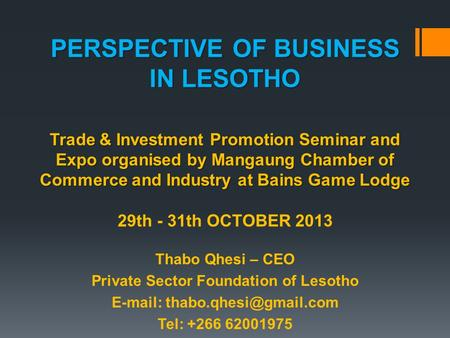 PERSPECTIVE OF BUSINESS IN LESOTHO Trade & Investment Promotion Seminar and Expo organised by Mangaung Chamber of Commerce and Industry at Bains Game Lodge.