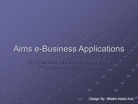 Aims e-Business Applications An Overview of Aims Inventory and Procurement Management Design By: Shaikh Abdul Aziz.