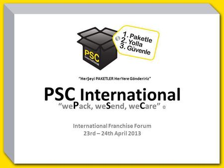 HerŞeyi PAKETLER HerYere Göndeririz PSC International we P ack, we S end, we C are © International Franchise Forum 23rd – 24th April 2013.