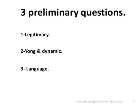 ICE Business Intelligence © Cyril Grandpierre 2013 1 1-Legitimacy. 2-Yong & dynamic. 3- Language. 3 preliminary questions.