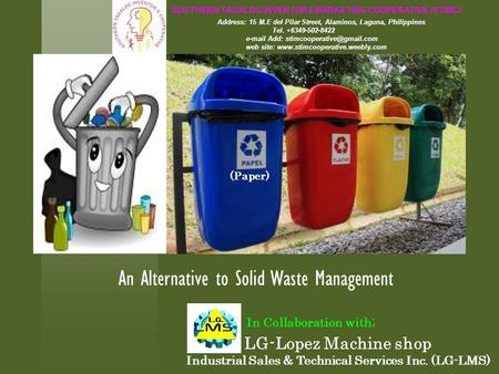 An Alternative to Solid Waste Management LG-Lopez Machine shop Industrial Sales & Technical Services Inc. (LG-LMS) In Collaboration with; SOUTHERN TAGALOG.