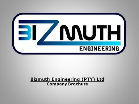 Bizmuth Engineering (PTY) Ltd Company Brochure. Summary Bizmuth Engineering Mission Statement: Bizmuth Engineering is dedicated to offering a technical.
