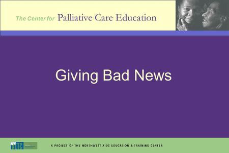 The Center for Palliative Care Education Giving Bad News.