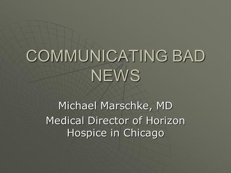 COMMUNICATING BAD NEWS Michael Marschke, MD Medical Director of Horizon Hospice in Chicago.