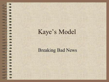 Kayes Model Breaking Bad News. Idea This is the best know set of suggestions for breaking bad news. Not based on rigorous research. Stood the test of.