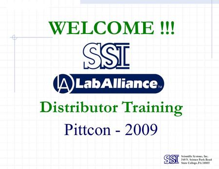 Scientific Systems, Inc. 349 N. Science Park Road State College, PA 16803 WELCOME !!! Distributor Training Pittcon - 2009.