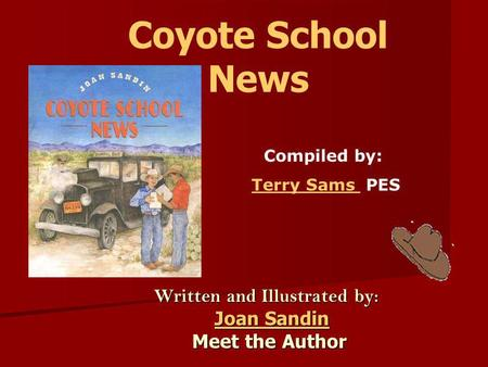Coyote School News Written and Illustrated by: Joan Sandin Joan SandinJoan SandinJoan Sandin Meet the Author Meet the Author Compiled by: Terry Sams PESTerry.