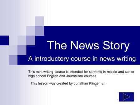 The News Story A introductory course in news writing This mini-writing course is intended for students in middle and senior high school English and Journalism.