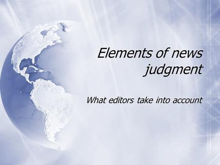 Elements of news judgment What editors take into account.