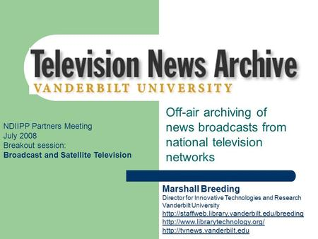 Vanderbilt Television News Archive Off-air archiving of news broadcasts from national television networks NDIIPP Partners Meeting July 2008 Breakout session: