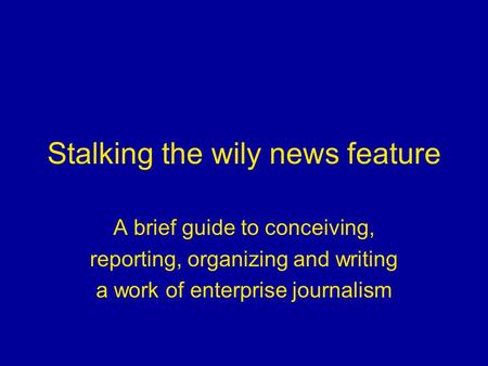 Stalking the wily news feature A brief guide to conceiving, reporting, organizing and writing a work of enterprise journalism.
