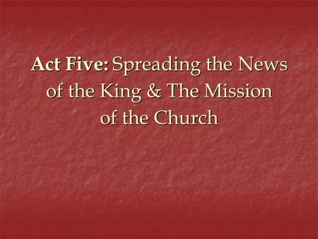 Act Five: Spreading the News of the King & The Mission of the Church.