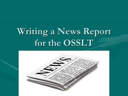 Writing a News Report for the OSSLT. The Task On the literacy test, you will be given a headline and an imageOn the literacy test, you will be given a.