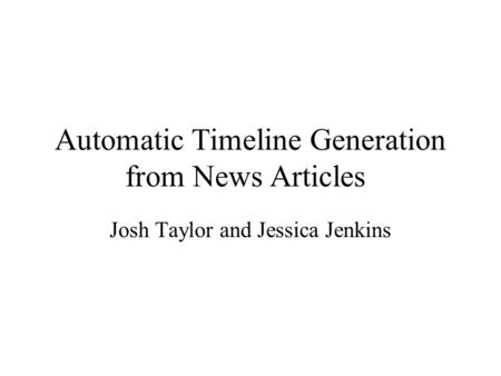 Automatic Timeline Generation from News Articles Josh Taylor and Jessica Jenkins.