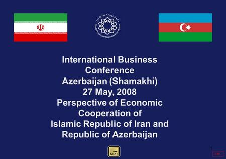 1 International Business Conference Azerbaijan (Shamakhi) 27 May, 2008 Perspective of Economic Cooperation of Islamic Republic of Iran and Republic of.
