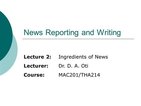 News Reporting and Writing Lecture 2:Ingredients of News Lecturer:Dr. D. A. Oti Course:MAC201/THA214.