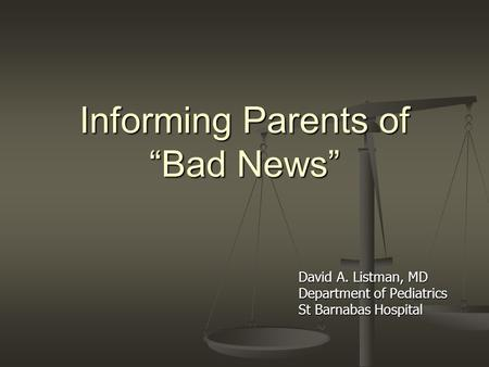 Informing Parents of Bad News David A. Listman, MD Department of Pediatrics St Barnabas Hospital.