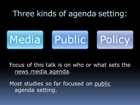 Three kinds of agenda setting: MediaPublicPolicy Focus of this talk is on who or what sets the news media agenda. Most studies so far focused on public.