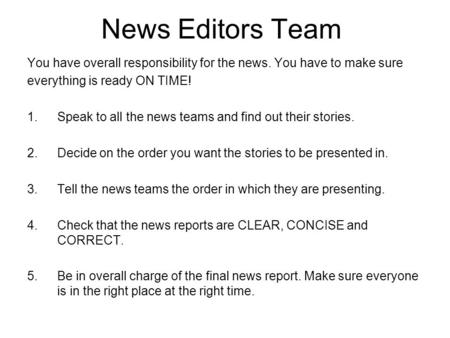 News Editors Team You have overall responsibility for the news. You have to make sure everything is ready ON TIME! 1.Speak to all the news teams and find.