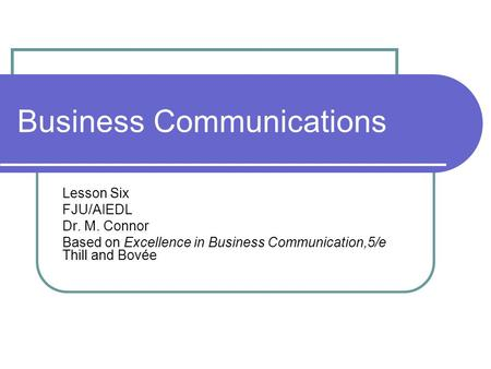 Business Communications Lesson Six FJU/AIEDL Dr. M. Connor Based on Excellence in Business Communication,5/e Thill and Bovée.