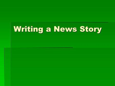 Writing a News Story. Learning Objectives Identify the types of news leads and their elements Identify the types of news leads and their elements Write.