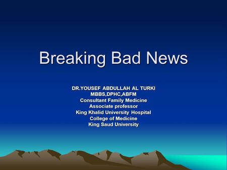 Breaking Bad News DR.YOUSEF ABDULLAH AL TURKI MBBS,DPHC,ABFM Consultant Family Medicine Associate professor King Khalid University Hospital College of.