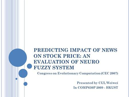 PREDICTING IMPACT OF NEWS ON STOCK PRICE: AN EVALUATION OF NEURO FUZZY SYSTEM Congress on Evolutionary Computation (CEC 2007) Presented by CUI, Weiwei.