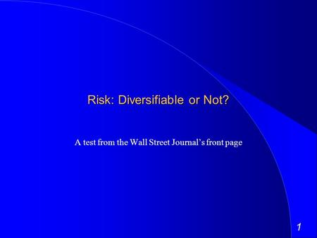 1 Risk: Diversifiable or Not? A test from the Wall Street Journals front page.