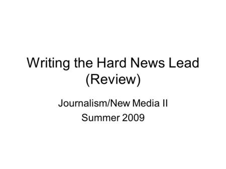 Writing the Hard News Lead (Review) Journalism/New Media II Summer 2009.