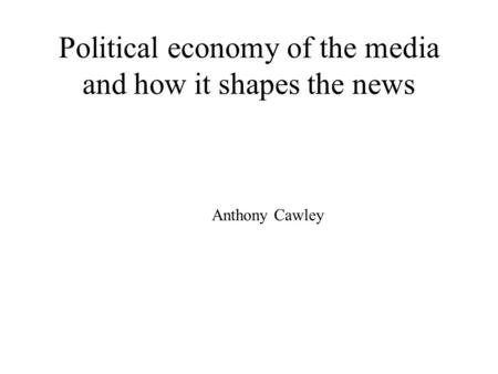 Political economy of the media and how it shapes the news Anthony Cawley.