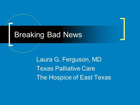 Breaking Bad News Laura G. Ferguson, MD Texas Palliative Care The Hospice of East Texas.