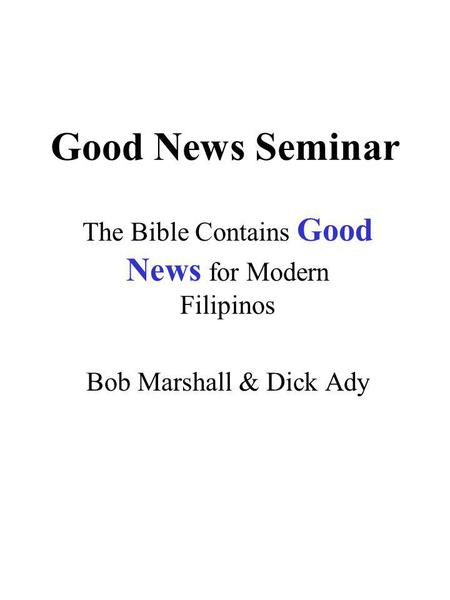 Good News Seminar The Bible Contains Good News for Modern Filipinos Bob Marshall & Dick Ady.