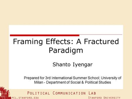 Framing Effects: A Fractured Paradigm Shanto Iyengar Prepared for 3rd International Summer School; University of Milan - Department of Social & Political.
