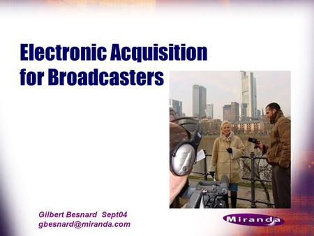 Gilbert Besnard Sept04 Electronic Acquisition for Broadcasters.
