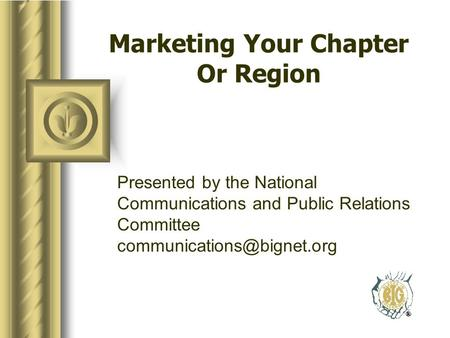 Marketing Your Chapter Or Region Presented by the National Communications and Public Relations Committee