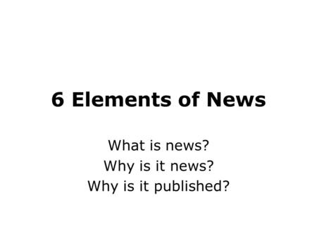 6 Elements of News What is news? Why is it news? Why is it published?